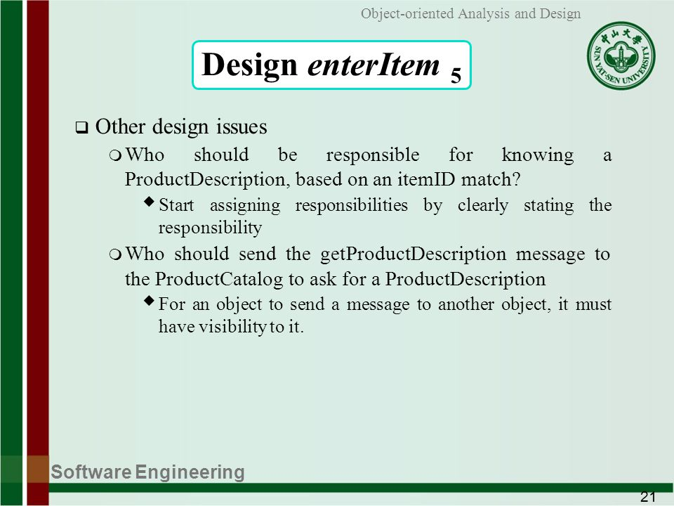 Software Engineering 21 Object-oriented Analysis and Design Design enterItem 5 Other design issues m Who should be responsible for knowing a ProductDescription, based on an itemID match.