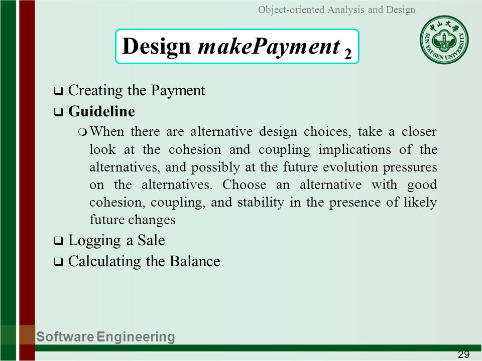 Software Engineering 29 Object-oriented Analysis and Design Design makePayment 2 Creating the Payment Guideline m When there are alternative design choices, take a closer look at the cohesion and coupling implications of the alternatives, and possibly at the future evolution pressures on the alternatives.
