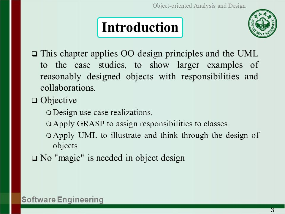 Software Engineering 3 Object-oriented Analysis and Design Introduction This chapter applies OO design principles and the UML to the case studies, to show larger examples of reasonably designed objects with responsibilities and collaborations.