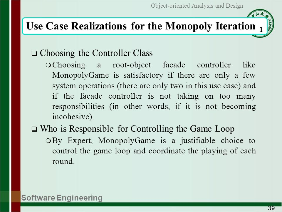 Software Engineering 39 Object-oriented Analysis and Design Use Case Realizations for the Monopoly Iteration 1 Choosing the Controller Class m Choosing a root-object facade controller like MonopolyGame is satisfactory if there are only a few system operations (there are only two in this use case) and if the facade controller is not taking on too many responsibilities (in other words, if it is not becoming incohesive).