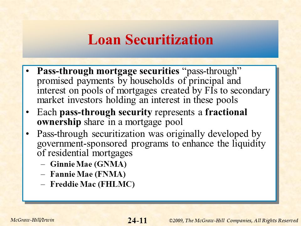 ©2009, The McGraw-Hill Companies, All Rights Reserved 24-11 McGraw-Hill/Irwin Loan Securitization Pass-through mortgage securities pass-through promised payments by households of principal and interest on pools of mortgages created by FIs to secondary market investors holding an interest in these pools Each pass-through security represents a fractional ownership share in a mortgage pool Pass-through securitization was originally developed by government-sponsored programs to enhance the liquidity of residential mortgages –Ginnie Mae (GNMA) –Fannie Mae (FNMA) –Freddie Mac (FHLMC) Pass-through mortgage securities pass-through promised payments by households of principal and interest on pools of mortgages created by FIs to secondary market investors holding an interest in these pools Each pass-through security represents a fractional ownership share in a mortgage pool Pass-through securitization was originally developed by government-sponsored programs to enhance the liquidity of residential mortgages –Ginnie Mae (GNMA) –Fannie Mae (FNMA) –Freddie Mac (FHLMC)