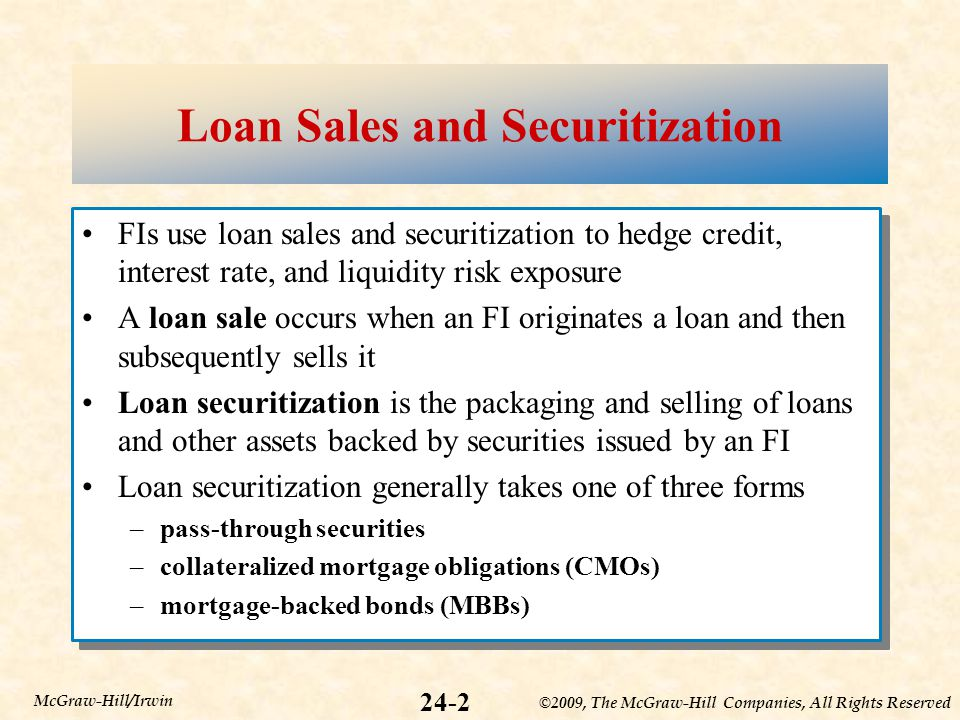 ©2009, The McGraw-Hill Companies, All Rights Reserved 24-2 McGraw-Hill/Irwin Loan Sales and Securitization FIs use loan sales and securitization to hedge credit, interest rate, and liquidity risk exposure A loan sale occurs when an FI originates a loan and then subsequently sells it Loan securitization is the packaging and selling of loans and other assets backed by securities issued by an FI Loan securitization generally takes one of three forms –pass-through securities –collateralized mortgage obligations (CMOs) –mortgage-backed bonds (MBBs) FIs use loan sales and securitization to hedge credit, interest rate, and liquidity risk exposure A loan sale occurs when an FI originates a loan and then subsequently sells it Loan securitization is the packaging and selling of loans and other assets backed by securities issued by an FI Loan securitization generally takes one of three forms –pass-through securities –collateralized mortgage obligations (CMOs) –mortgage-backed bonds (MBBs)