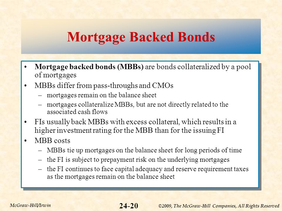 ©2009, The McGraw-Hill Companies, All Rights Reserved 24-20 McGraw-Hill/Irwin Mortgage Backed Bonds Mortgage backed bonds (MBBs) are bonds collateralized by a pool of mortgages MBBs differ from pass-throughs and CMOs –mortgages remain on the balance sheet –mortgages collateralize MBBs, but are not directly related to the associated cash flows FIs usually back MBBs with excess collateral, which results in a higher investment rating for the MBB than for the issuing FI MBB costs –MBBs tie up mortgages on the balance sheet for long periods of time –the FI is subject to prepayment risk on the underlying mortgages –the FI continues to face capital adequacy and reserve requirement taxes as the mortgages remain on the balance sheet Mortgage backed bonds (MBBs) are bonds collateralized by a pool of mortgages MBBs differ from pass-throughs and CMOs –mortgages remain on the balance sheet –mortgages collateralize MBBs, but are not directly related to the associated cash flows FIs usually back MBBs with excess collateral, which results in a higher investment rating for the MBB than for the issuing FI MBB costs –MBBs tie up mortgages on the balance sheet for long periods of time –the FI is subject to prepayment risk on the underlying mortgages –the FI continues to face capital adequacy and reserve requirement taxes as the mortgages remain on the balance sheet
