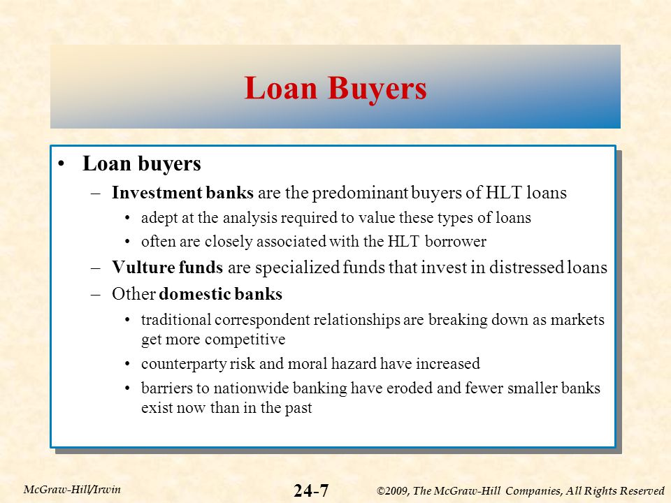 ©2009, The McGraw-Hill Companies, All Rights Reserved 24-7 McGraw-Hill/Irwin Loan Buyers Loan buyers –Investment banks are the predominant buyers of HLT loans adept at the analysis required to value these types of loans often are closely associated with the HLT borrower –Vulture funds are specialized funds that invest in distressed loans –Other domestic banks traditional correspondent relationships are breaking down as markets get more competitive counterparty risk and moral hazard have increased barriers to nationwide banking have eroded and fewer smaller banks exist now than in the past Loan buyers –Investment banks are the predominant buyers of HLT loans adept at the analysis required to value these types of loans often are closely associated with the HLT borrower –Vulture funds are specialized funds that invest in distressed loans –Other domestic banks traditional correspondent relationships are breaking down as markets get more competitive counterparty risk and moral hazard have increased barriers to nationwide banking have eroded and fewer smaller banks exist now than in the past