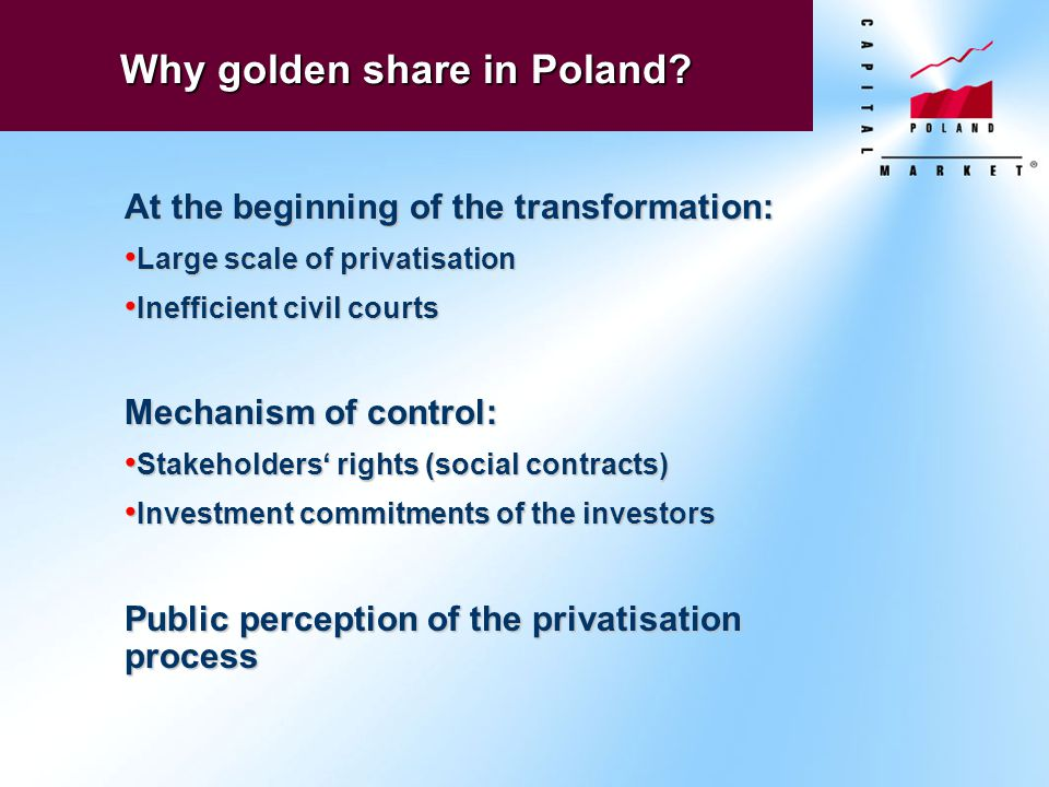 Why golden share in Poland? At the beginning of the transformation: Large scale of privatisation Large scale of privatisation Inefficient civil courts