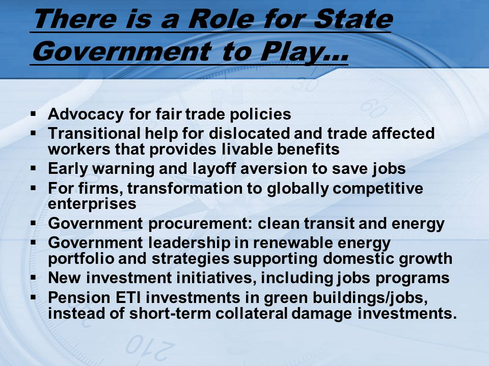 There is a Role for State Government to Play… Advocacy for fair trade policies Transitional help for dislocated and trade affected workers that provid