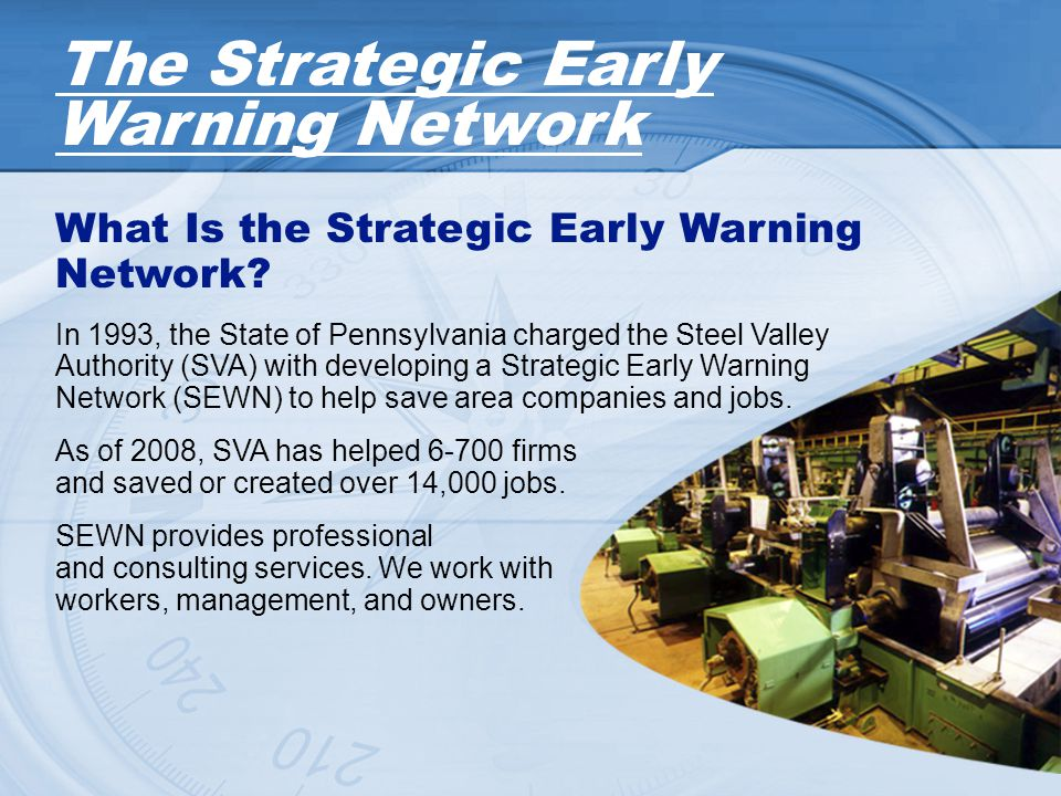 What Is the Strategic Early Warning Network? In 1993, the State of Pennsylvania charged the Steel Valley Authority (SVA) with developing a Strategic E