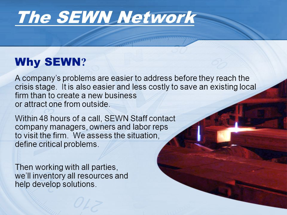 Why SEWN ? A companys problems are easier to address before they reach the crisis stage. It is also easier and less costly to save an existing local f