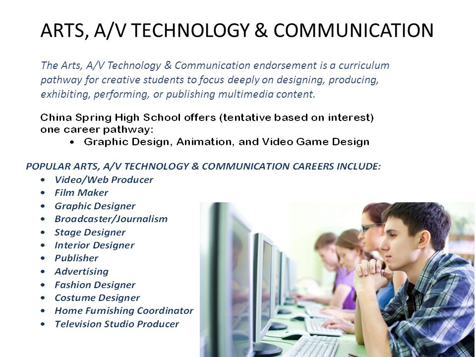 ARTS, A/V TECHNOLOGY & COMMUNICATION The Arts, A/V Technology & Communication endorsement is a curriculum pathway for creative students to focus deeply on designing, producing, exhibiting, performing, or publishing multimedia content.