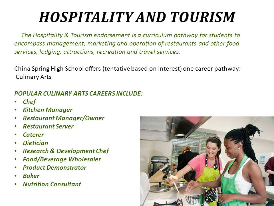 HOSPITALITY AND TOURISM The Hospitality & Tourism endorsement is a curriculum pathway for students to encompass management, marketing and operation of restaurants and other food services, lodging, attractions, recreation and travel services.
