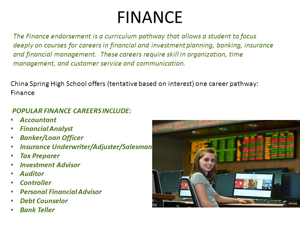 FINANCE The Finance endorsement is a curriculum pathway that allows a student to focus deeply on courses for careers in financial and investment planning, banking, insurance and financial management.