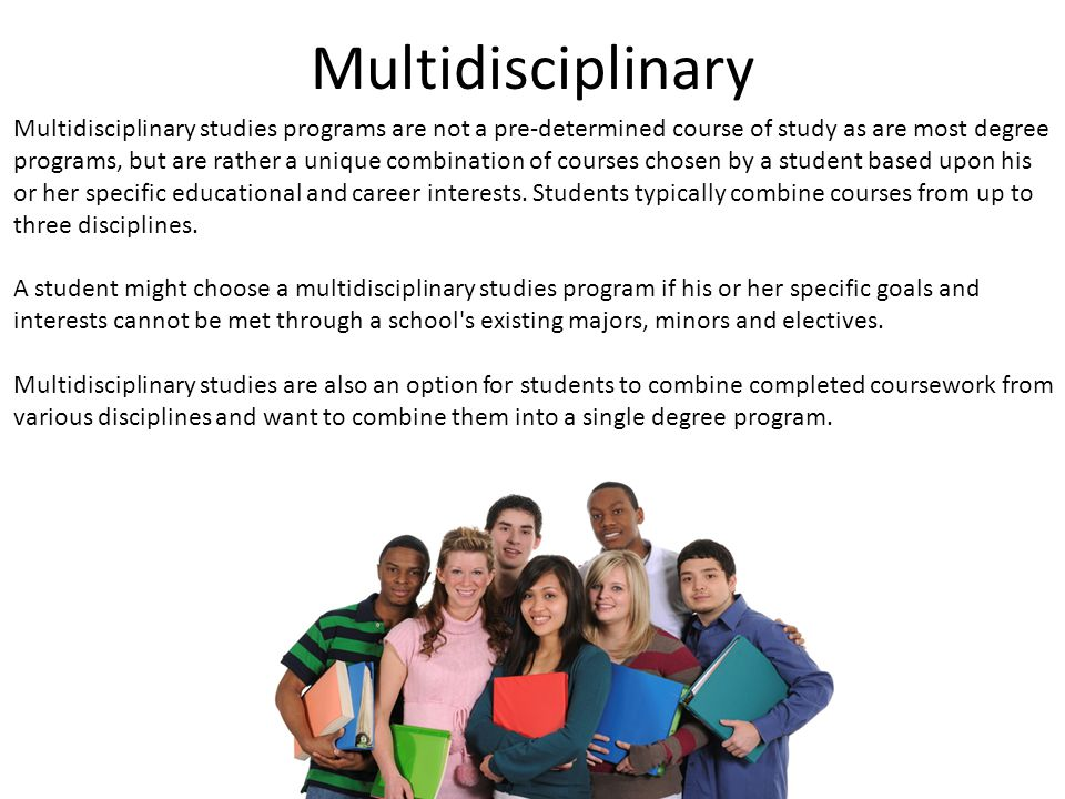 Multidisciplinary Multidisciplinary studies programs are not a pre-determined course of study as are most degree programs, but are rather a unique combination of courses chosen by a student based upon his or her specific educational and career interests.