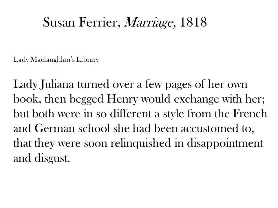 Susan Ferrier, Marriage, 1818 Lady Maclaughlans Library Lady Juliana turned over a few pages of her own book, then begged Henry would exchange with her; but both were in so different a style from the French and German school she had been accustomed to, that they were soon relinquished in disappointment and disgust.