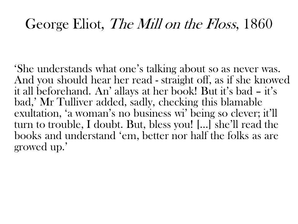 George Eliot, The Mill on the Floss, 1860 She understands what ones talking about so as never was.