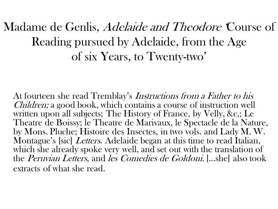 Madame de Genlis, Adelaide and Theodore Course of Reading pursued by Adelaide, from the Age of six Years, to Twenty-two At fourteen she read Tremblays