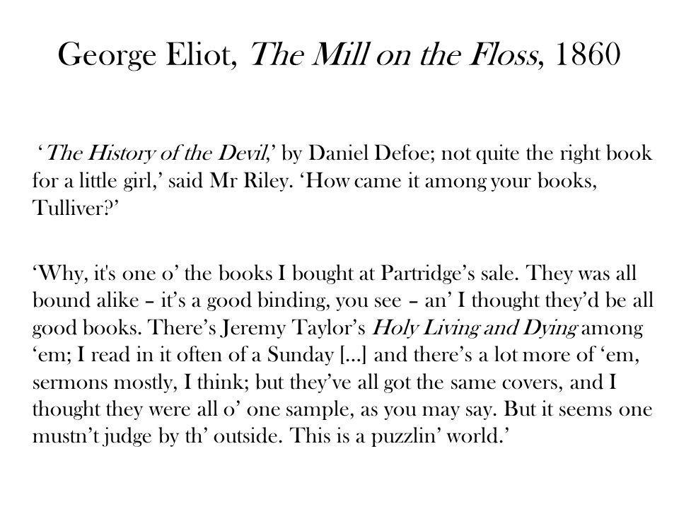 George Eliot, The Mill on the Floss, 1860 The History of the Devil, by Daniel Defoe; not quite the right book for a little girl, said Mr Riley. How ca