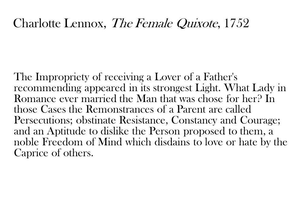 Charlotte Lennox, The Female Quixote, 1752 The Impropriety of receiving a Lover of a Father's recommending appeared in its strongest Light. What Lady