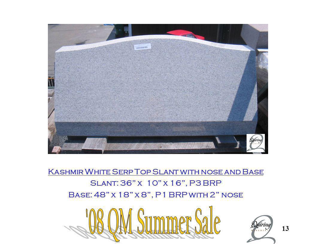 13 Kashmir Slant and Base Kashmir White Serp Top Slant with nose and Base Slant: 36 x 10 x 16, P3 BRP Base: 48 x 18 x 8, P1 BRP with 2 nose
