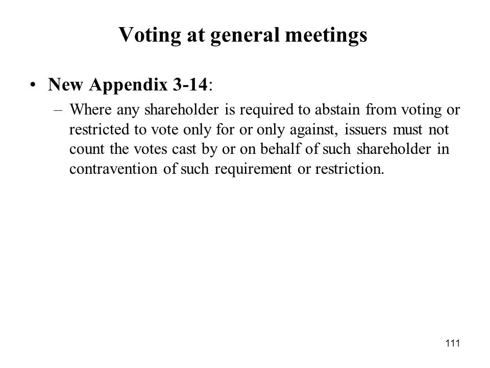 111 Voting at general meetings New Appendix 3-14: –Where any shareholder is required to abstain from voting or restricted to vote only for or only aga