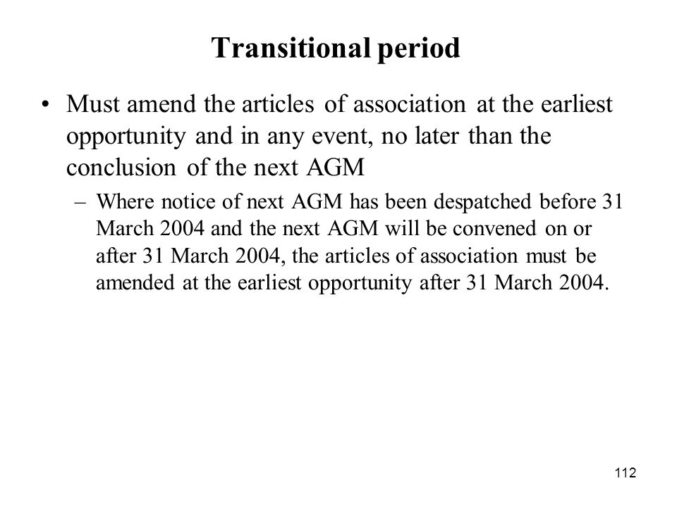 112 Transitional period Must amend the articles of association at the earliest opportunity and in any event, no later than the conclusion of the next
