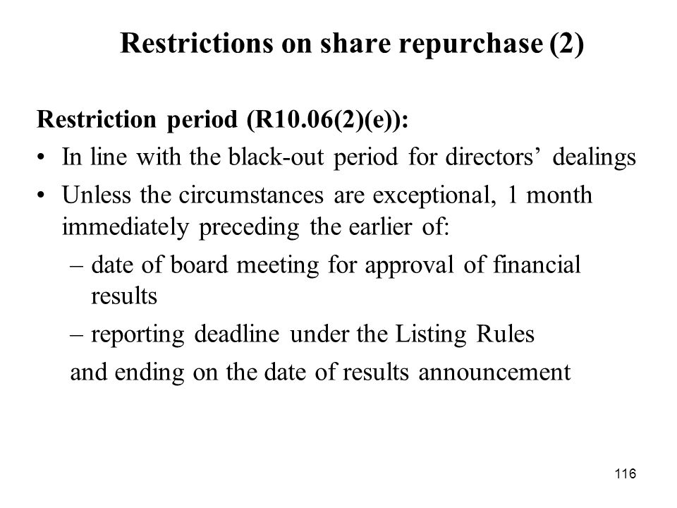 116 Restrictions on share repurchase (2) Restriction period (R10.06(2)(e)): In line with the black-out period for directors dealings Unless the circum