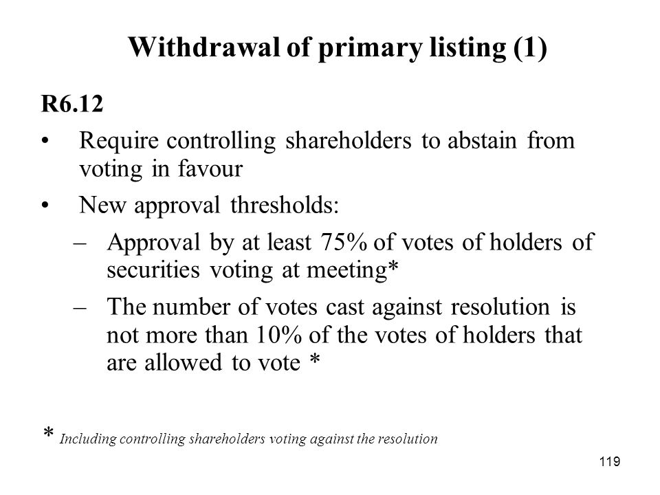 119 Withdrawal of primary listing (1) R6.12 Require controlling shareholders to abstain from voting in favour New approval thresholds: –Approval by at
