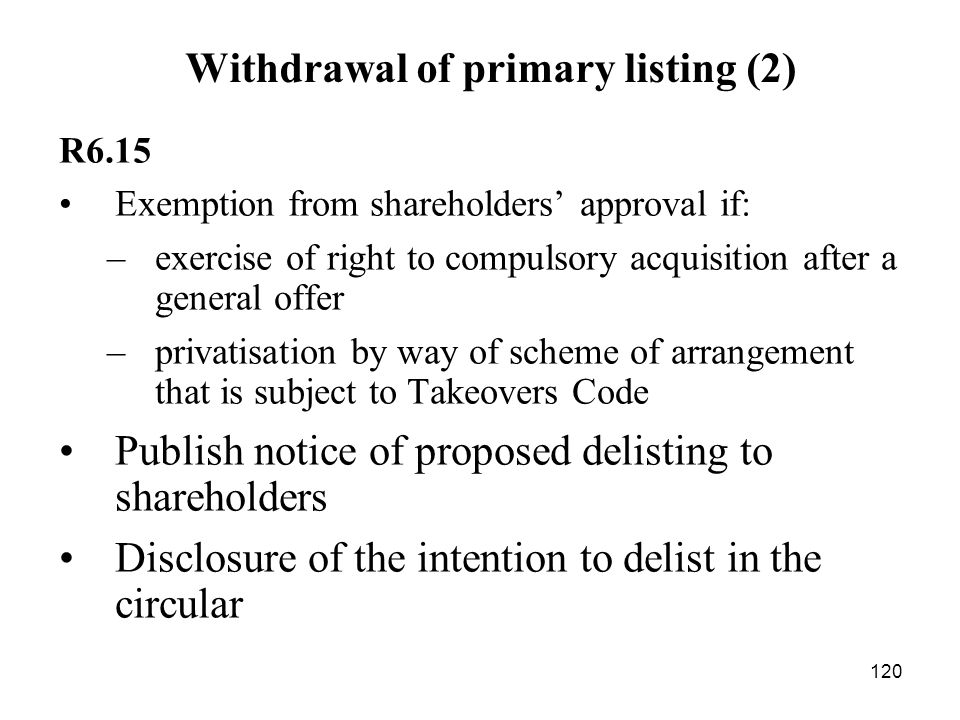 120 Withdrawal of primary listing (2) R6.15 Exemption from shareholders approval if: –exercise of right to compulsory acquisition after a general offe