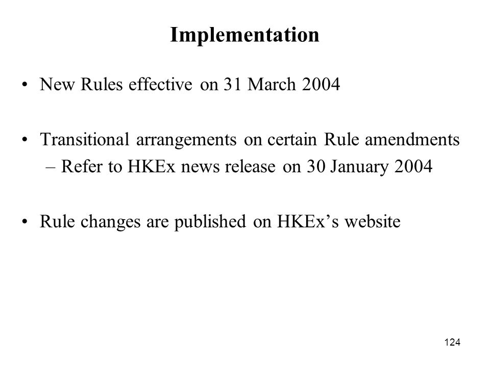 124 Implementation New Rules effective on 31 March 2004 Transitional arrangements on certain Rule amendments –Refer to HKEx news release on 30 January