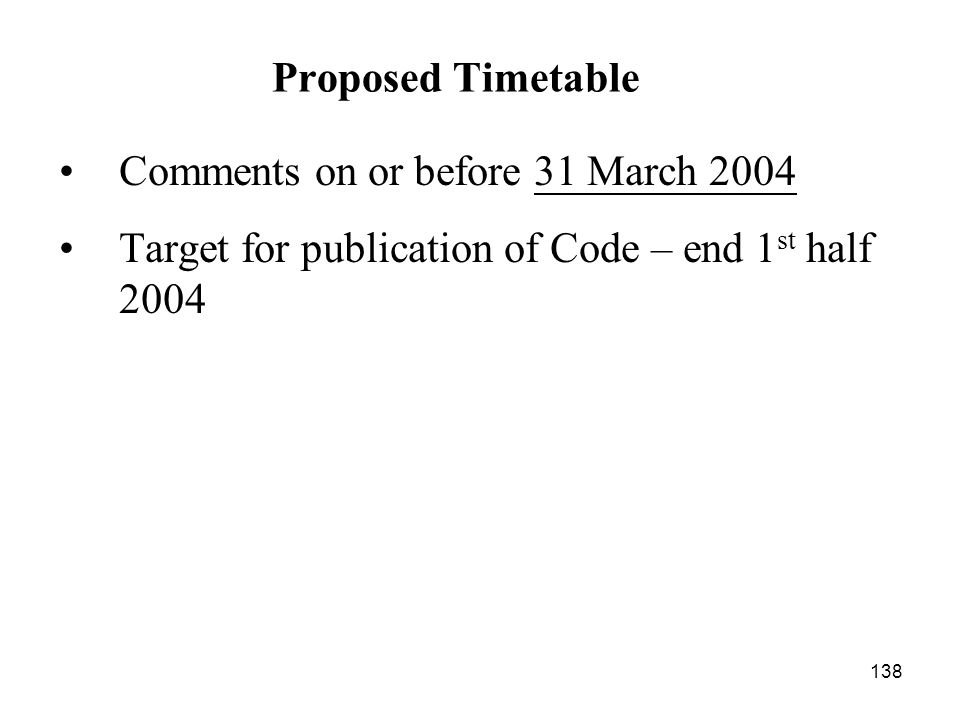 138 Comments on or before 31 March 2004 Target for publication of Code – end 1 st half 2004 Proposed Timetable