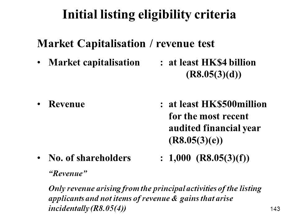 143 Market Capitalisation / revenue test Market capitalisation : at least HK$4 billion (R8.05(3)(d)) Revenue : at least HK$500million for the most rec