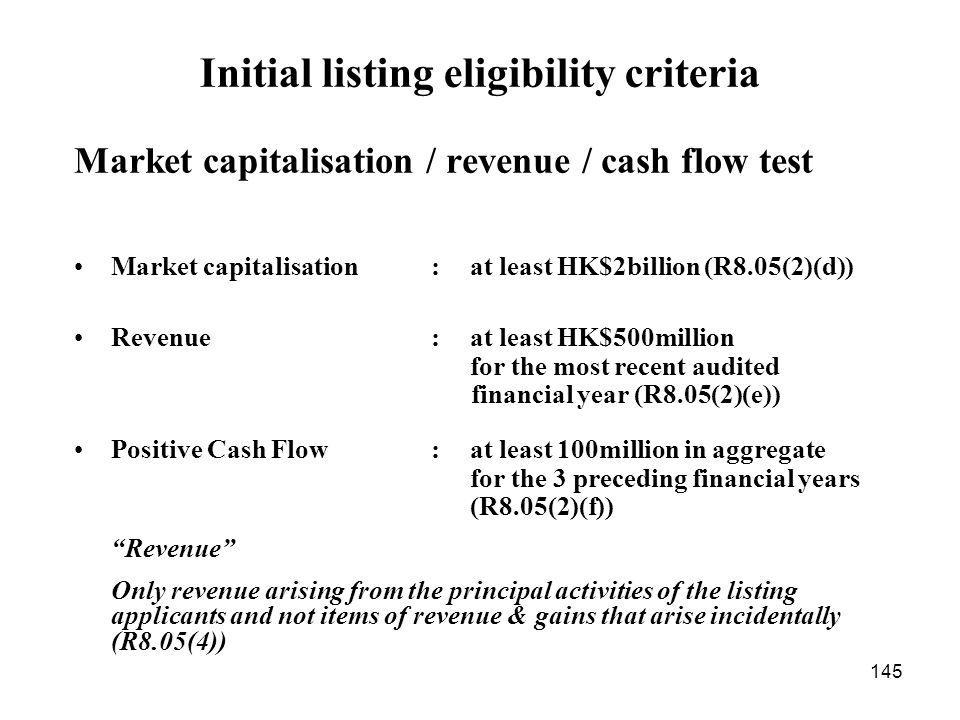 145 Market capitalisation / revenue / cash flow test Market capitalisation : at least HK$2billion (R8.05(2)(d)) Revenue : at least HK$500million for t