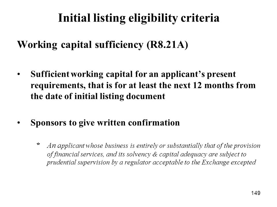 149 Initial listing eligibility criteria Working capital sufficiency (R8.21A) Sufficient working capital for an applicants present requirements, that