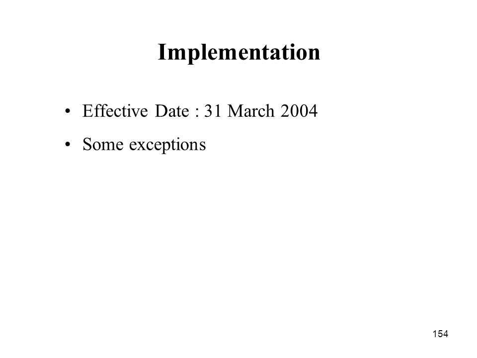 154 Implementation Effective Date : 31 March 2004 Some exceptions