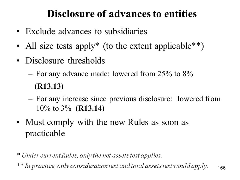166 Disclosure of advances to entities Exclude advances to subsidiaries All size tests apply* (to the extent applicable**) Disclosure thresholds –For