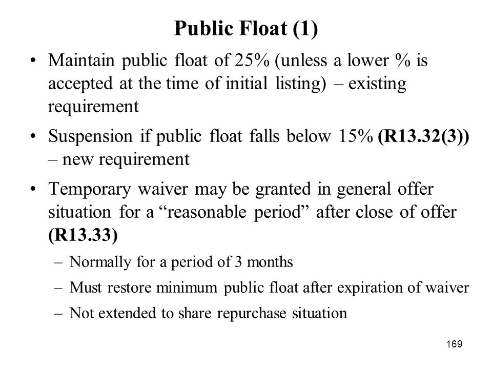 169 Public Float (1) Maintain public float of 25% (unless a lower % is accepted at the time of initial listing) – existing requirement Suspension if p