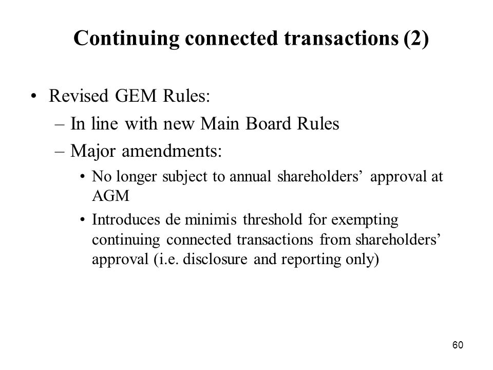 60 Continuing connected transactions (2) Revised GEM Rules: –In line with new Main Board Rules –Major amendments: No longer subject to annual sharehol