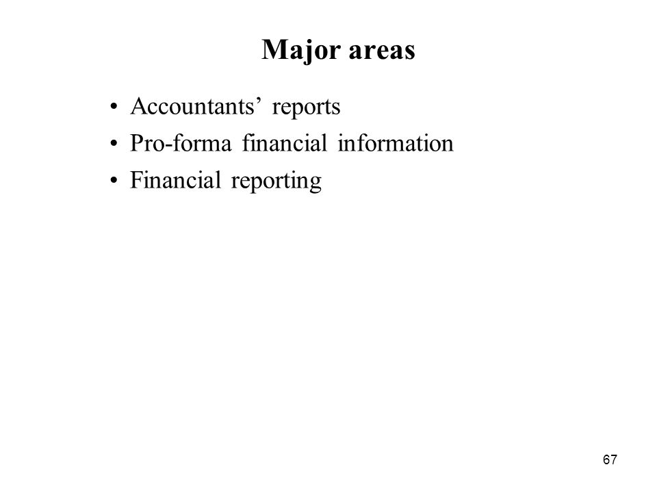 67 Major areas Accountants reports Pro-forma financial information Financial reporting