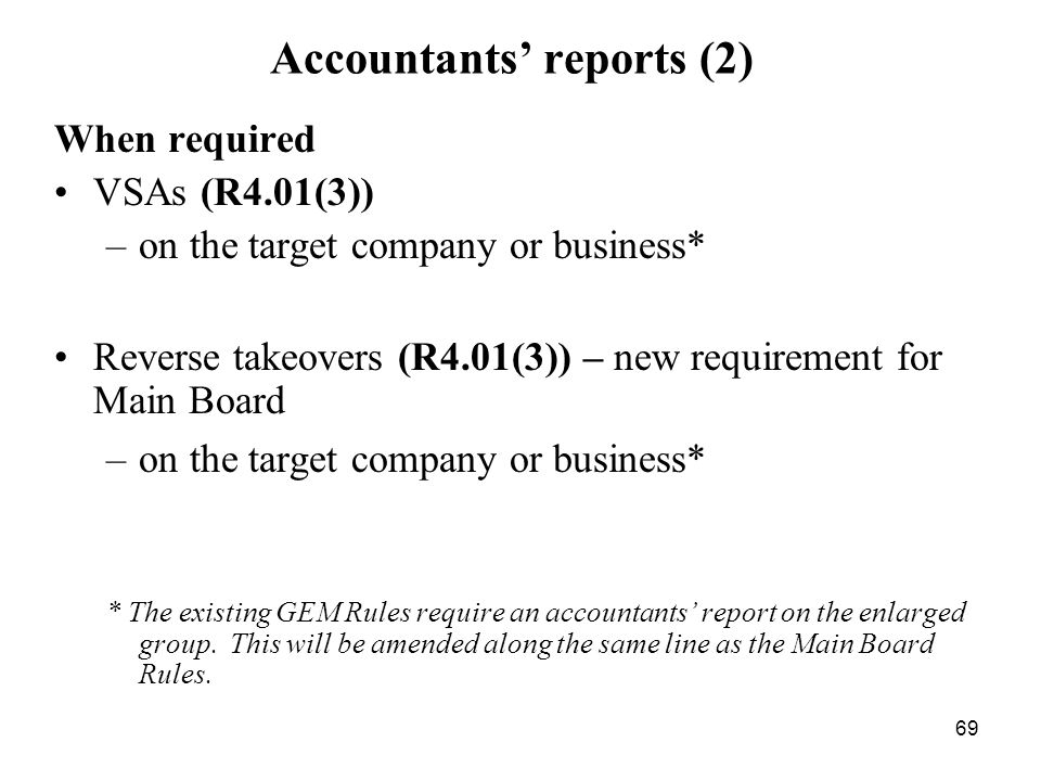 69 Accountants reports (2) When required VSAs (R4.01(3)) –on the target company or business* Reverse takeovers (R4.01(3)) – new requirement for Main B