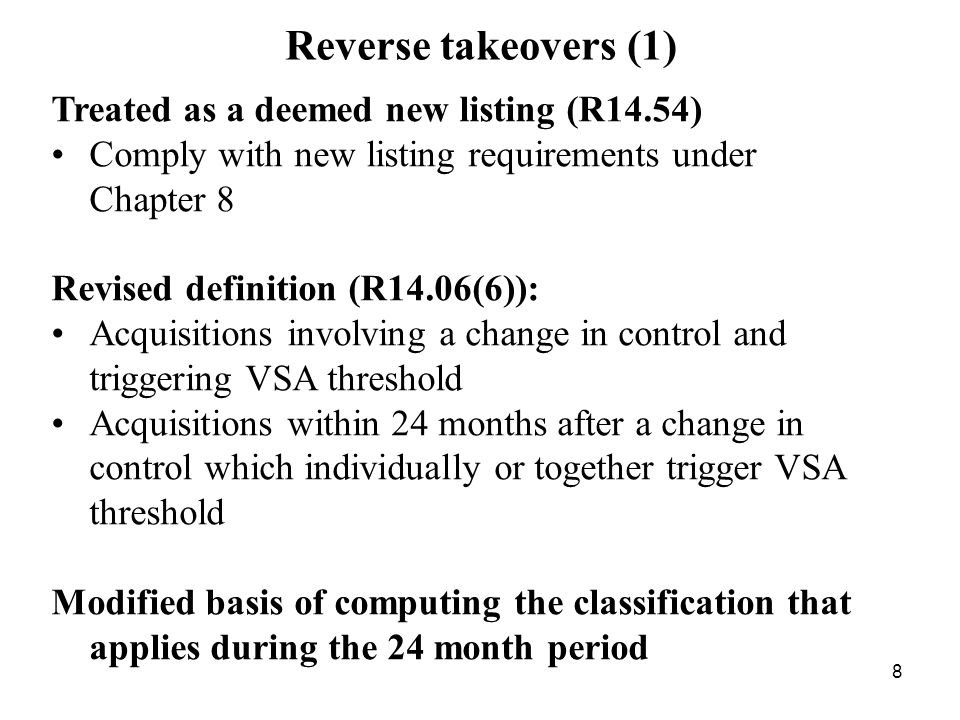 8 Reverse takeovers (1) Treated as a deemed new listing (R14.54) Comply with new listing requirements under Chapter 8 Revised definition (R14.06(6)):