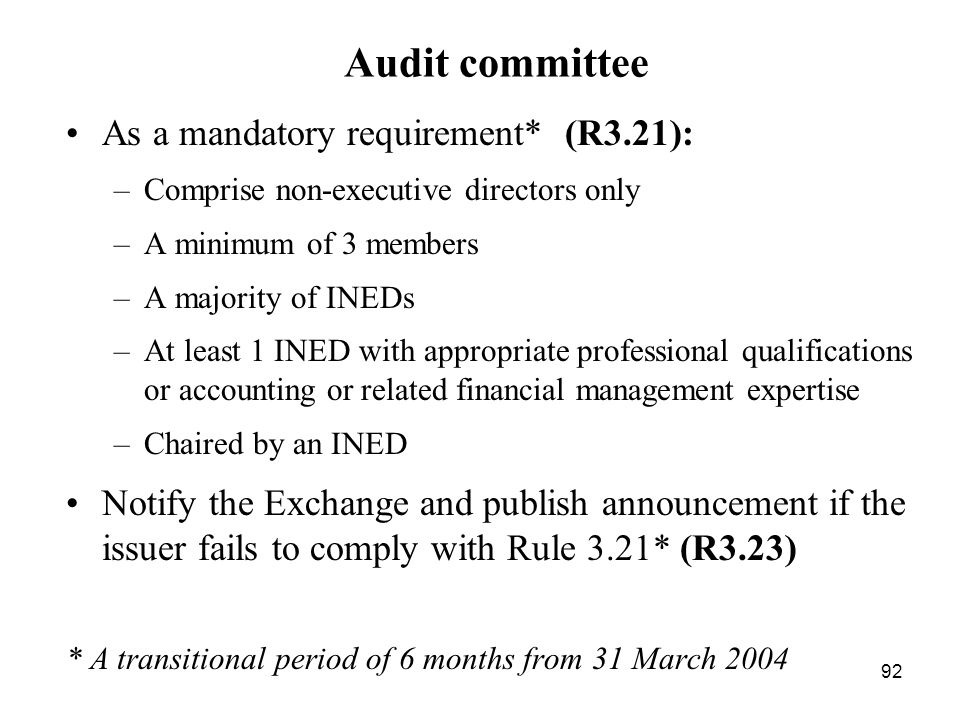 92 Audit committee As a mandatory requirement* (R3.21): –Comprise non-executive directors only –A minimum of 3 members –A majority of INEDs –At least