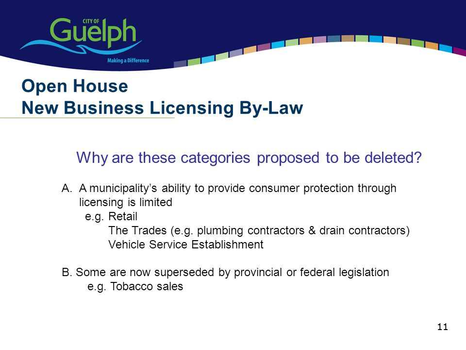 11 Why are these categories proposed to be deleted? Open House New Business Licensing By-Law 11 A.A municipalitys ability to provide consumer protecti