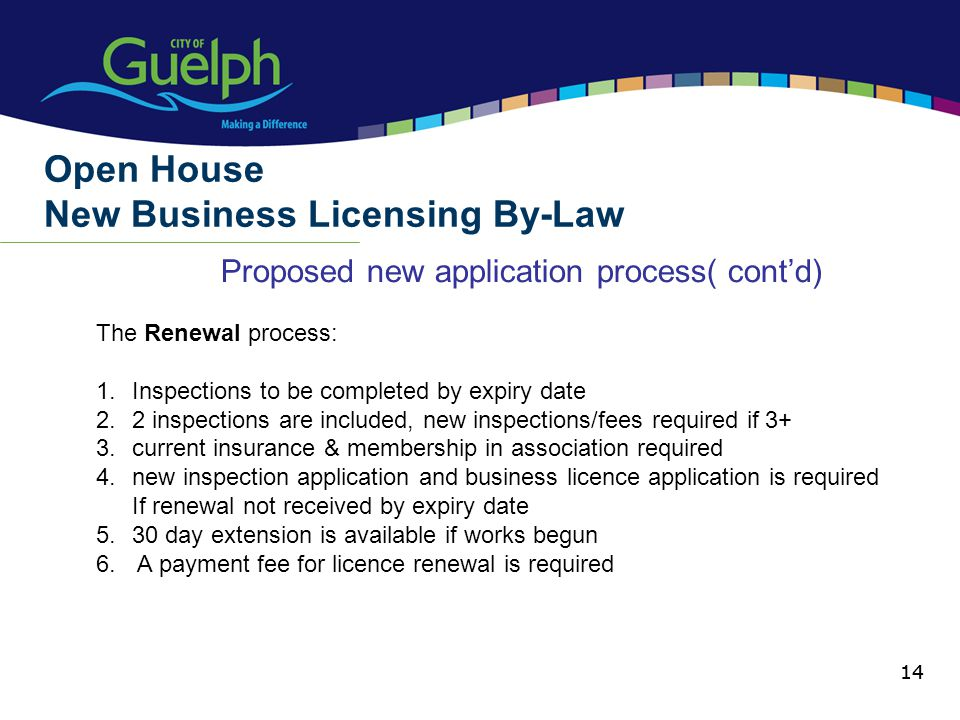 14 Proposed new application process( contd) Open House New Business Licensing By-Law 14 The Renewal process: 1.Inspections to be completed by expiry date 2.2 inspections are included, new inspections/fees required if 3+ 3.current insurance & membership in association required 4.new inspection application and business licence application is required If renewal not received by expiry date 5.30 day extension is available if works begun 6.