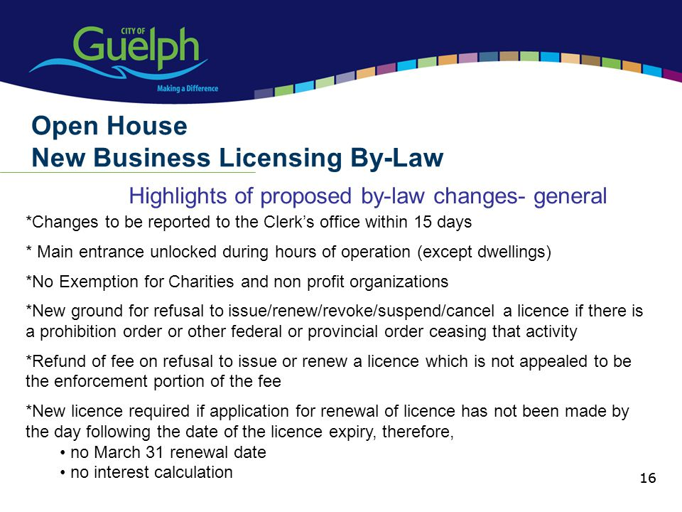 16 Highlights of proposed by-law changes- general Open House New Business Licensing By-Law 16 *Changes to be reported to the Clerks office within 15 days * Main entrance unlocked during hours of operation (except dwellings) *No Exemption for Charities and non profit organizations *New ground for refusal to issue/renew/revoke/suspend/cancel a licence if there is a prohibition order or other federal or provincial order ceasing that activity *Refund of fee on refusal to issue or renew a licence which is not appealed to be the enforcement portion of the fee *New licence required if application for renewal of licence has not been made by the day following the date of the licence expiry, therefore, no March 31 renewal date no interest calculation