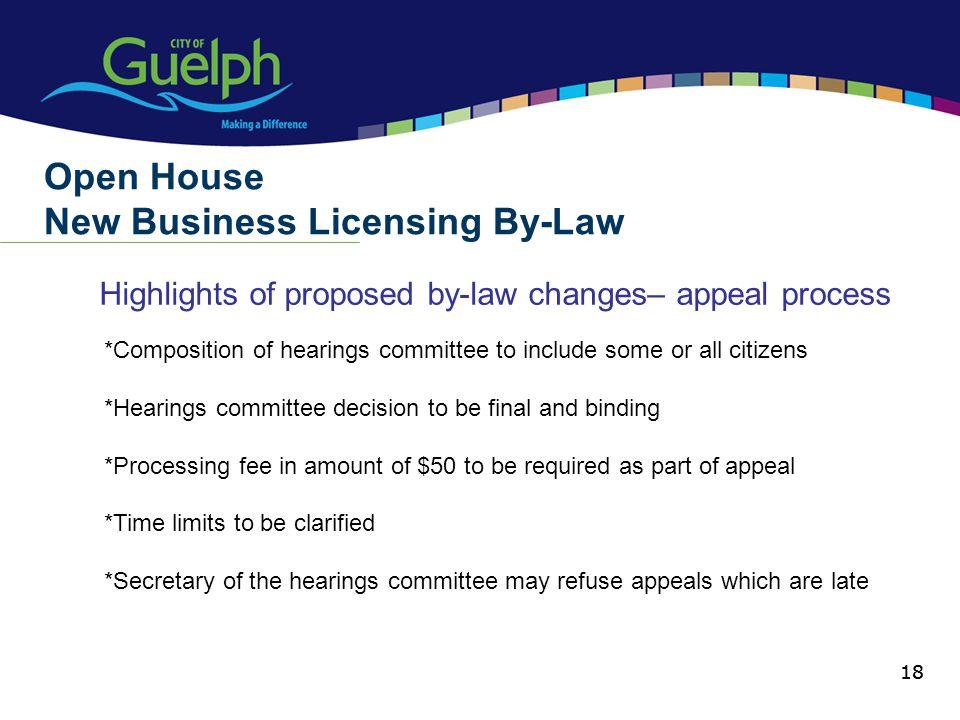 18 Highlights of proposed by-law changes– appeal process Open House New Business Licensing By-Law 18 *Composition of hearings committee to include some or all citizens *Hearings committee decision to be final and binding *Processing fee in amount of $50 to be required as part of appeal *Time limits to be clarified *Secretary of the hearings committee may refuse appeals which are late