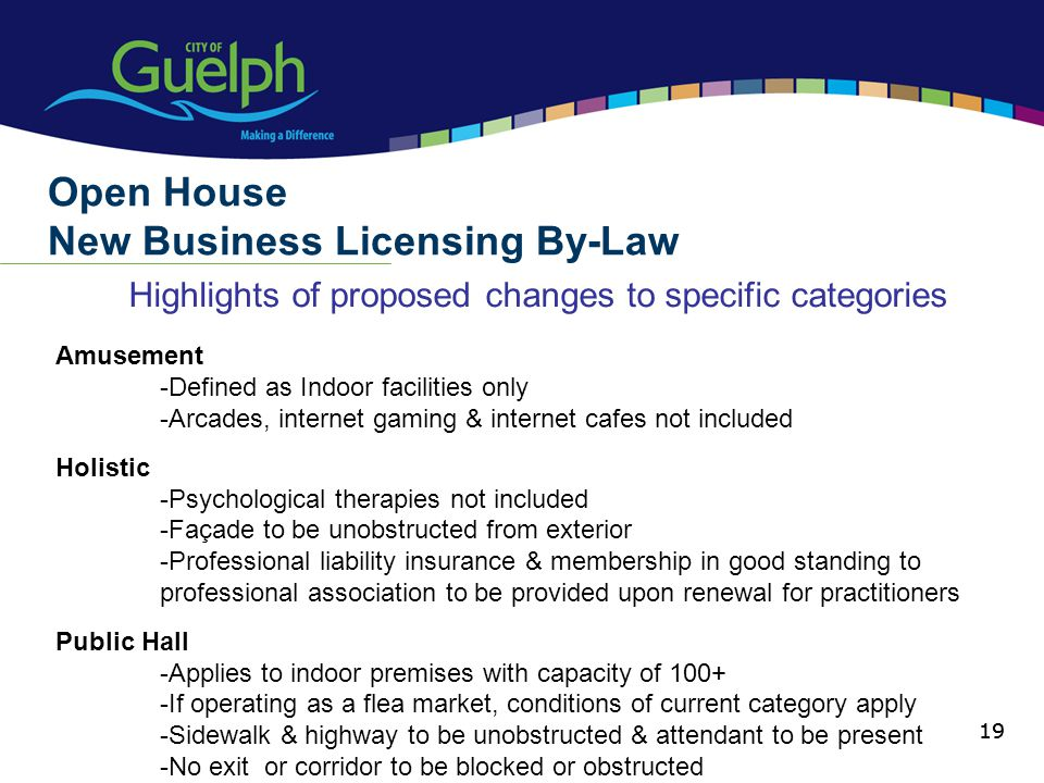 19 Highlights of proposed changes to specific categories Open House New Business Licensing By-Law 19 Amusement -Defined as Indoor facilities only -Arcades, internet gaming & internet cafes not included Holistic -Psychological therapies not included -Façade to be unobstructed from exterior -Professional liability insurance & membership in good standing to professional association to be provided upon renewal for practitioners Public Hall -Applies to indoor premises with capacity of 100+ -If operating as a flea market, conditions of current category apply -Sidewalk & highway to be unobstructed & attendant to be present -No exit or corridor to be blocked or obstructed