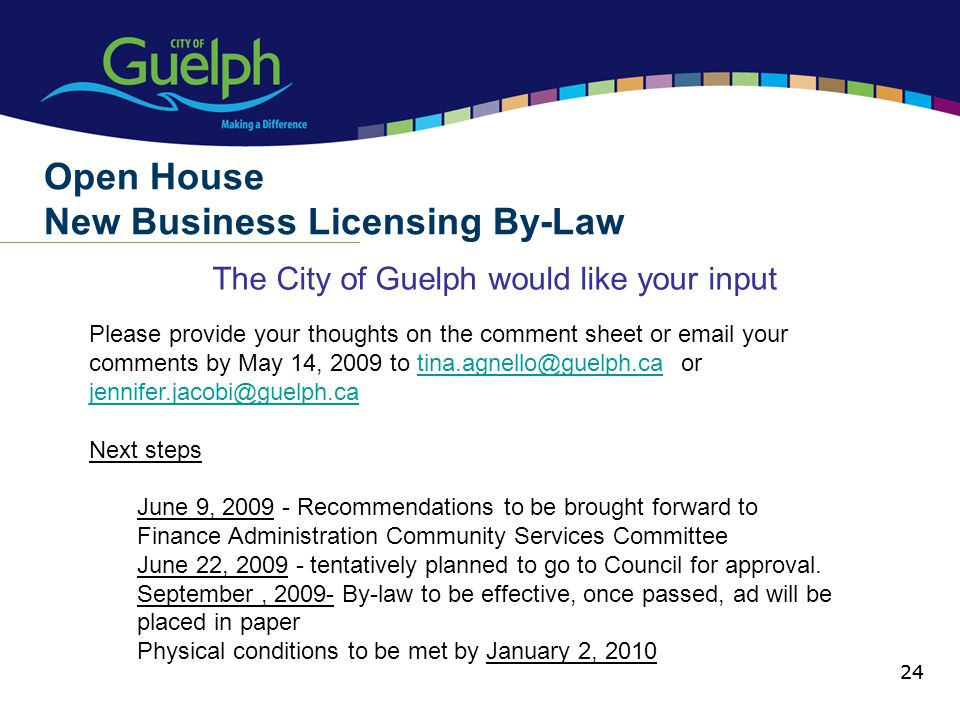 24 The City of Guelph would like your input Open House New Business Licensing By-Law 24 Please provide your thoughts on the comment sheet or email your comments by May 14, 2009 to tina.agnello@guelph.ca or jennifer.jacobi@guelph.catina.agnello@guelph.ca jennifer.jacobi@guelph.ca Next steps June 9, 2009 - Recommendations to be brought forward to Finance Administration Community Services Committee June 22, 2009 - tentatively planned to go to Council for approval.