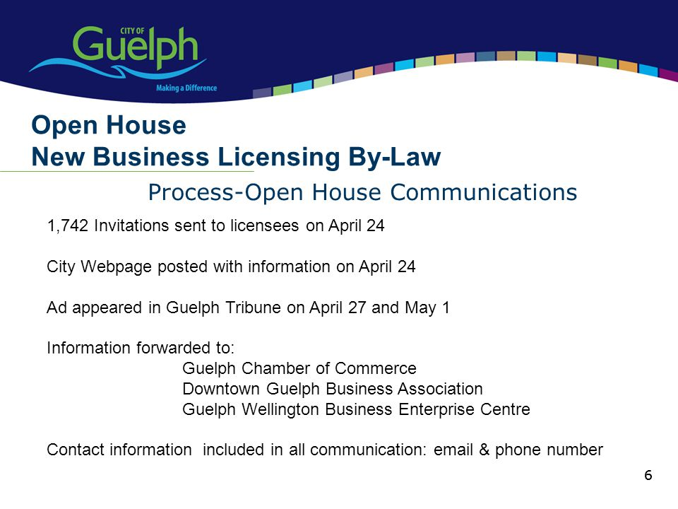 6 Process-Open House Communications Open House New Business Licensing By-Law 6 1,742 Invitations sent to licensees on April 24 City Webpage posted wit