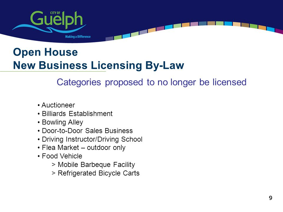 9 Categories proposed to no longer be licensed Open House New Business Licensing By-Law 9 Auctioneer Billiards Establishment Bowling Alley Door-to-Door Sales Business Driving Instructor/Driving School Flea Market – outdoor only Food Vehicle > Mobile Barbeque Facility > Refrigerated Bicycle Carts