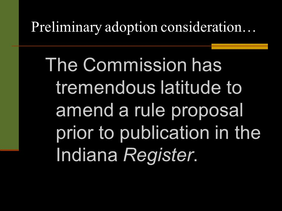 Preliminary adoption consideration… The Commission has tremendous latitude to amend a rule proposal prior to publication in the Indiana Register.