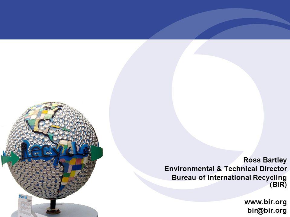Ross Bartley Environmental & Technical Director Bureau of International Recycling (BIR) www.bir.org bir@bir.org